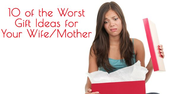 10 of the Worst Gift Ideas for You Wife or Mother