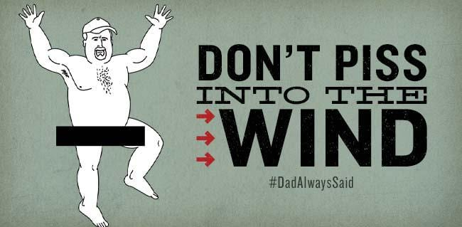 dadalwayssaid_dont_piss_into_the_wind