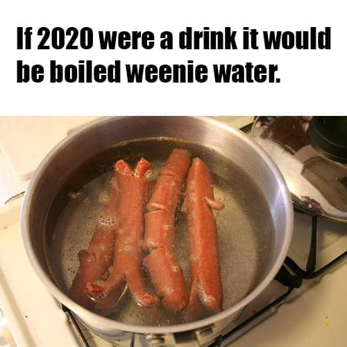 If 2020 were a drink it would be boiled weenie water.
